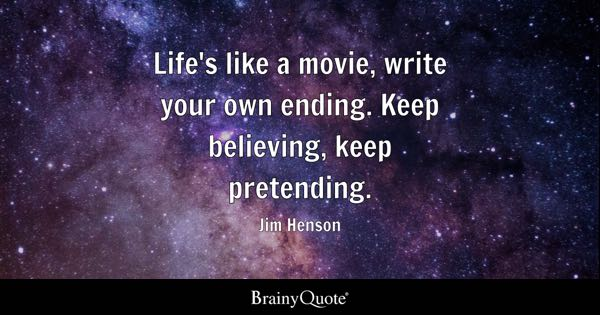 Life's like a movie, write your own ending. Keep believing, keep pretending. - Jim Henson