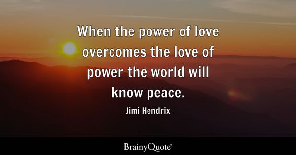 Good When The Power Of Love Overcomes The Love Of Power The World Will Know Peace .