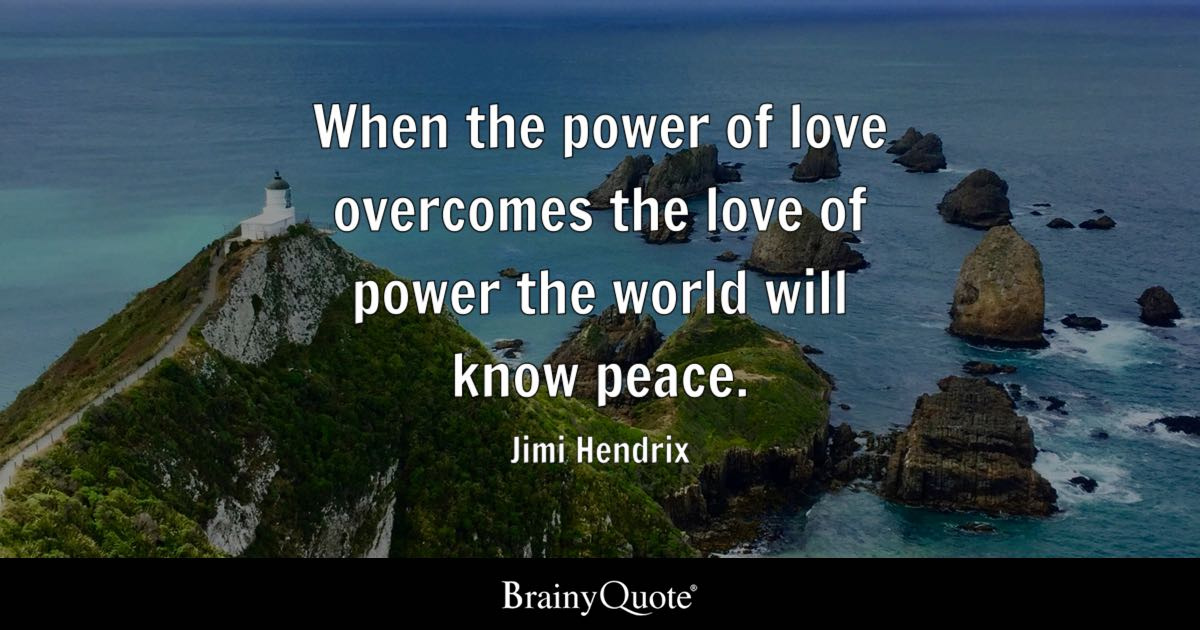When the power of love overcomes the love of power the world will know peace. - Jimi Hendrix
