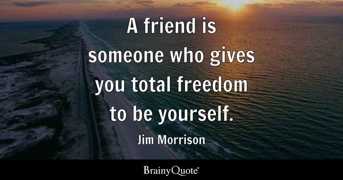 A friend is someone who gives you total freedom to be yourself. - Jim Morrison