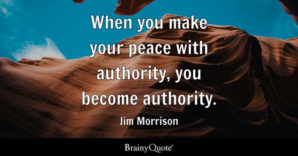 When you make your peace with authority, you become authority. - Jim Morrison