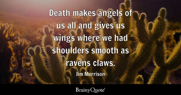 Death makes angels of us all and gives us wings where we had shoulders smooth as ravens claws. - Jim Morrison