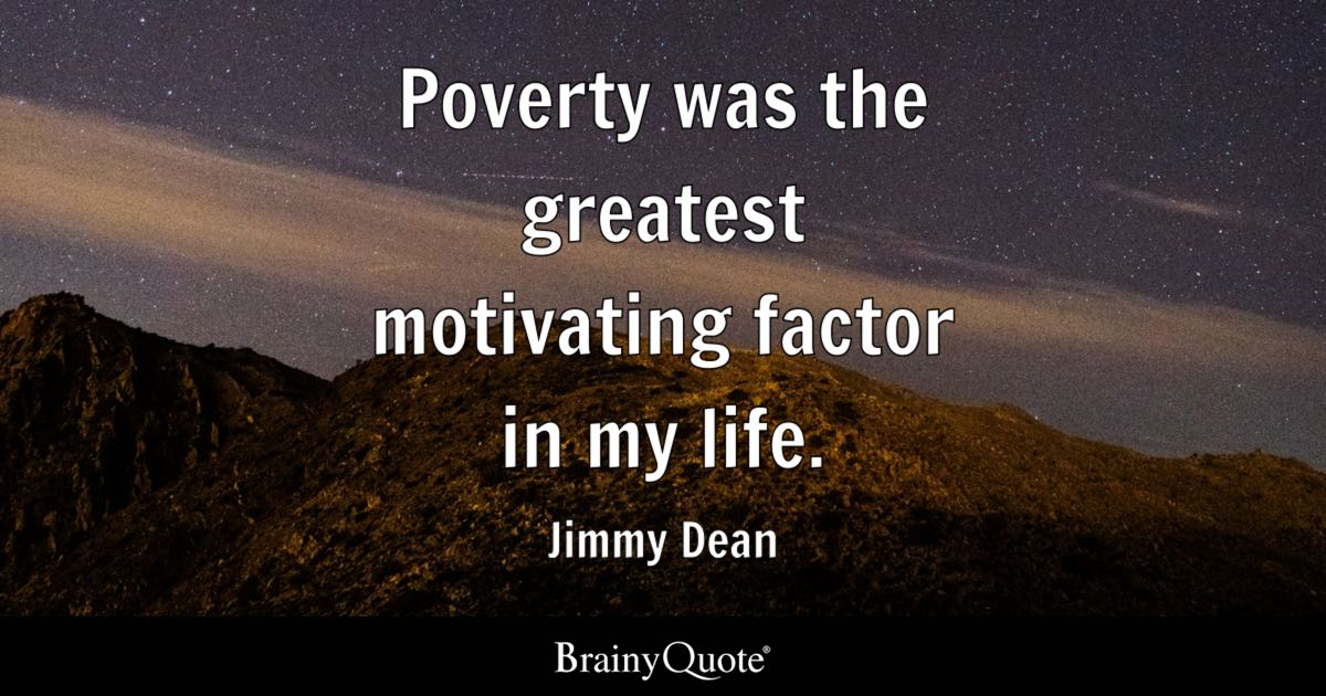 Poverty was the greatest motivating factor in my life. - Jimmy Dean