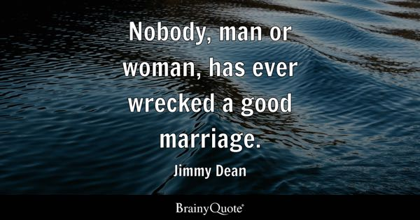 Nobody, man or woman, has ever wrecked a good marriage. - Jimmy Dean