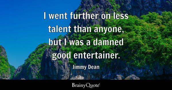 I went further on less talent than anyone, but I was a damned good entertainer. - Jimmy Dean