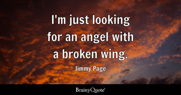 I'm just looking for an angel with a broken wing. - Jimmy Page