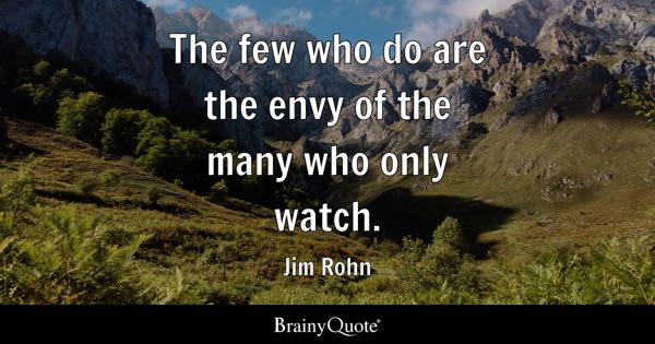 The few who do are the envy of the many who only watch. - Jim Rohn