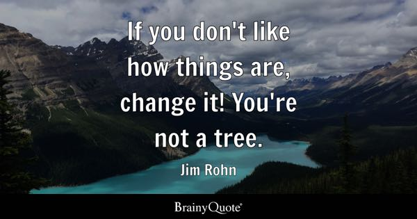 If you don't like how things are, change it! You're not a tree. - Jim Rohn