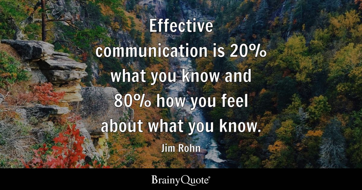 Effective communication is 20% what you know and 80% how you feel about what you know. - Jim Rohn