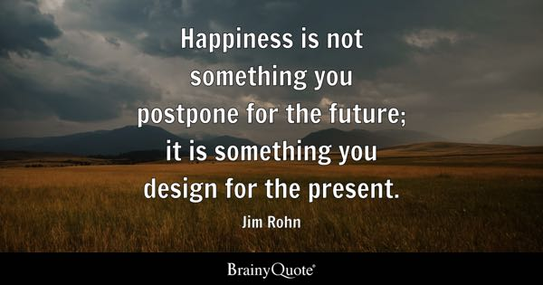 Image of: Inspirational Quotes Happiness Is Not Something You Postpone For The Future It Is Something You Design For Brainy Quote Happiness Quotes Brainyquote