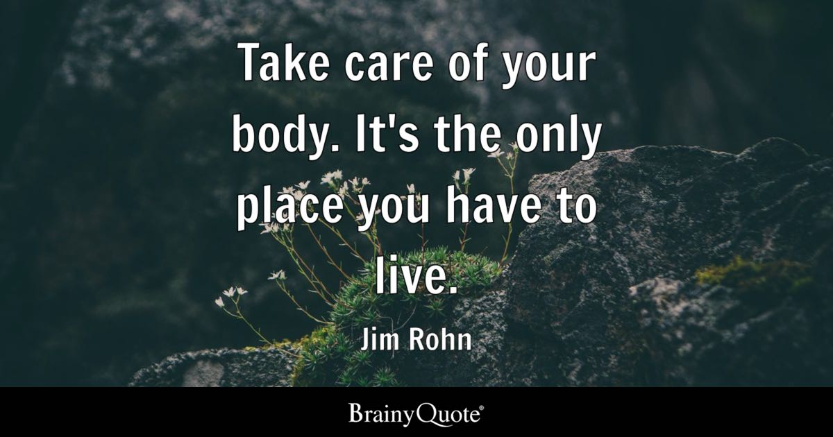 Take care of your body. It's the only place you have to live. - Jim Rohn