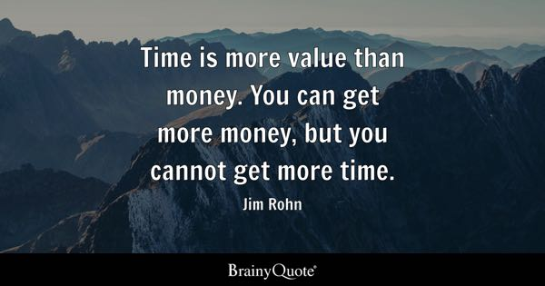 Time is more value than money. You can get more money, but you cannot get more time. - Jim Rohn