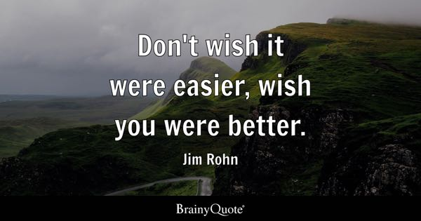 Don't wish it were easier, wish you were better. - Jim Rohn