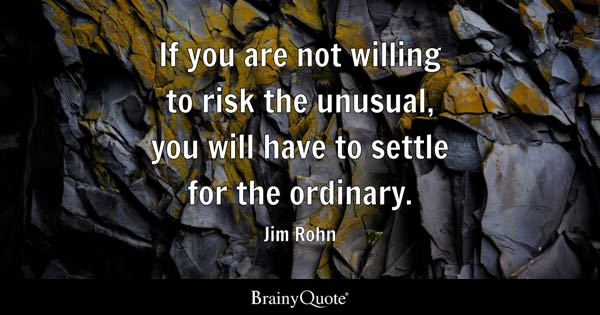 If you are not willing to risk the unusual, you will have to settle for the ordinary. - Jim Rohn
