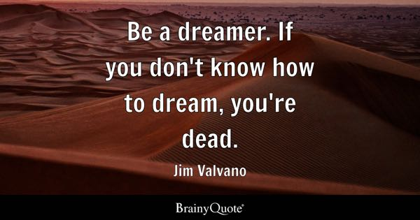 Be a dreamer. If you don't know how to dream, you're dead. - Jim Valvano