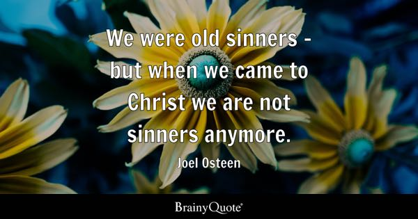 We were old sinners - but when we came to Christ we are not sinners anymore. - Joel Osteen