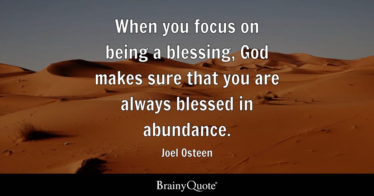 When you focus on being a blessing, God makes sure that you are always blessed in abundance. - Joel Osteen