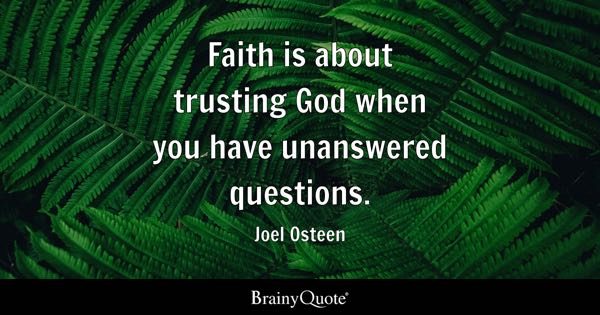 Faith is about trusting God when you have unanswered questions. - Joel Osteen