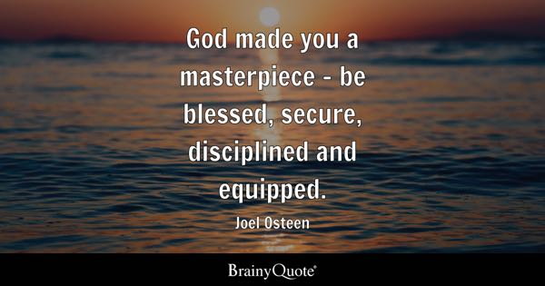 God made you a masterpiece - be blessed, secure, disciplined and equipped. - Joel Osteen