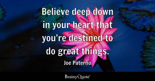 Believe deep down in your heart that you're destined to do great things. - Joe Paterno