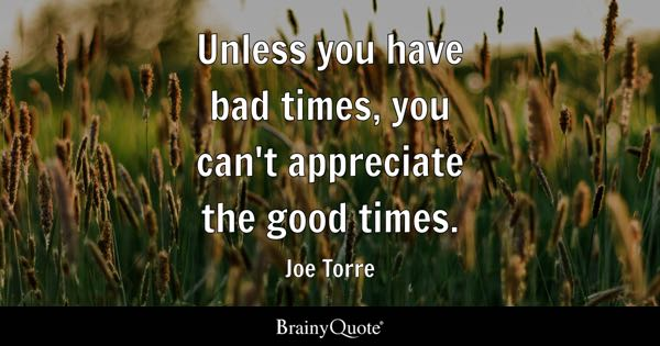 Unless you have bad times, you can't appreciate the good times. - Joe Torre