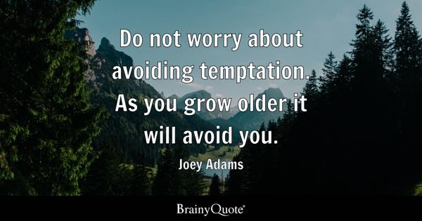 Do not worry about avoiding temptation. As you grow older it will avoid you. - Joey Adams