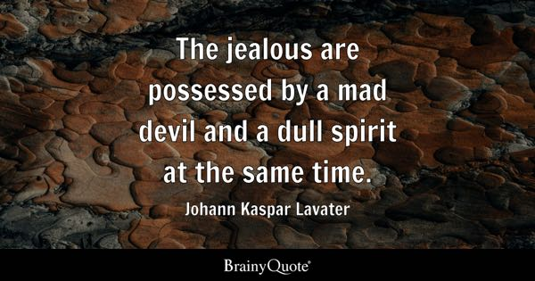 The jealous are possessed by a mad devil and a dull spirit at the same time. - Johann Kaspar Lavater