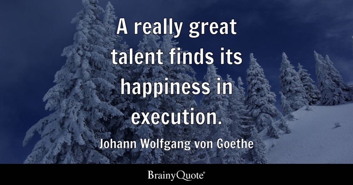 A really great talent finds its happiness in execution. - Johann Wolfgang von Goethe