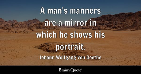 A man's manners are a mirror in which he shows his portrait. - Johann Wolfgang von Goethe