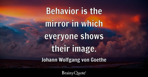 Behavior is the mirror in which everyone shows their image. - Johann Wolfgang von Goethe
