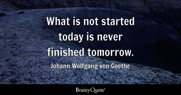 What is not started today is never finished tomorrow. - Johann Wolfgang von Goethe