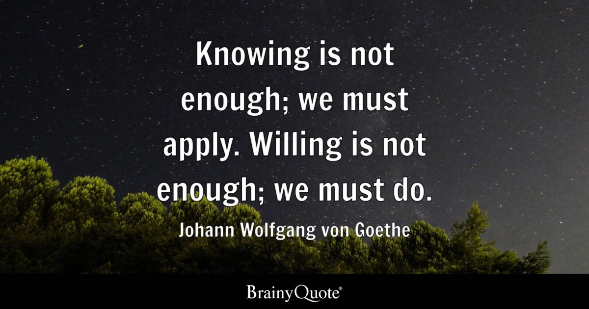 Knowing is not enough; we must apply. Willing is not ...