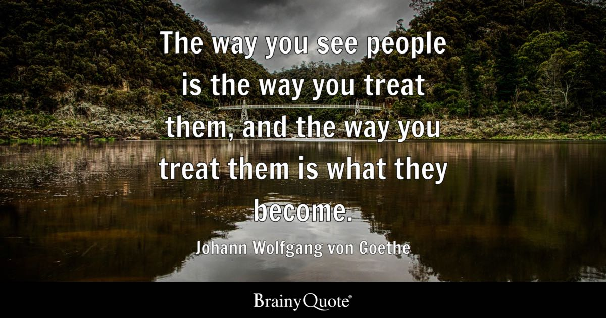 The way you see people is the way you treat them, and the way you treat them is what they become. - Johann Wolfgang von Goethe