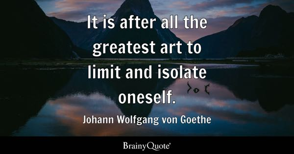 It is after all the greatest art to limit and isolate oneself. - Johann Wolfgang von Goethe
