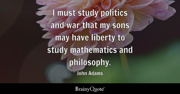 Good High School Essays I Must Study Politics And War That My Sons May Have Liberty To Study  Mathematics And Health And Wellness Essay also Political Science Essay Philosophy Quotes  Brainyquote Essay My Family English