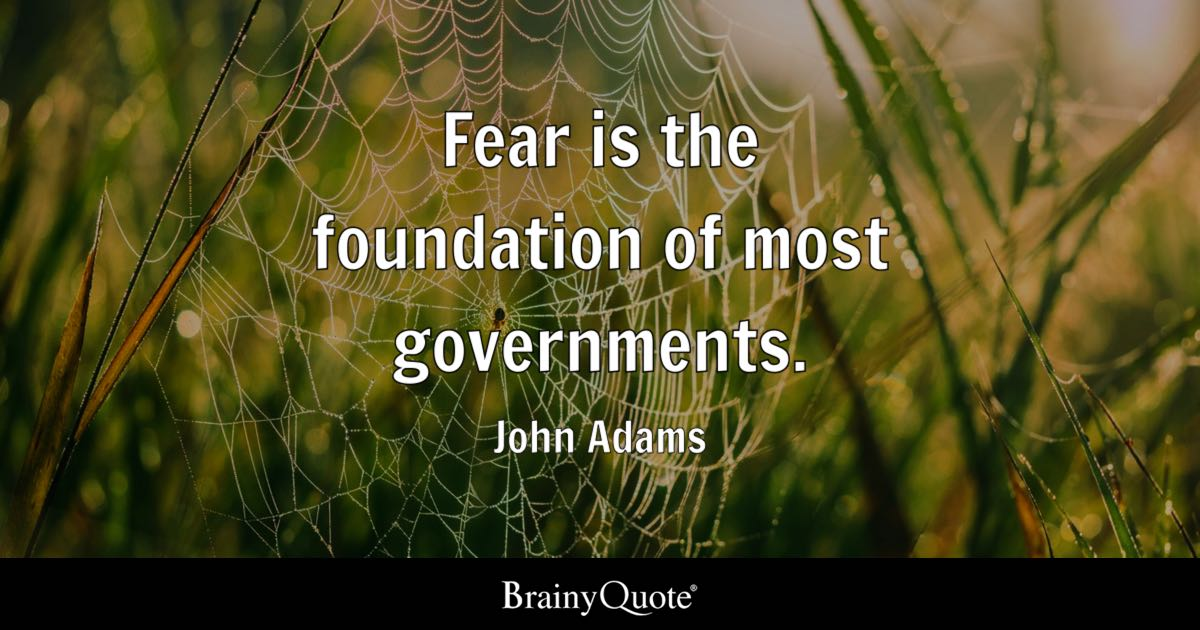 Fear is the foundation of most governments. - John Adams