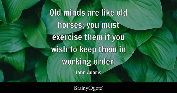 Old minds are like old horses; you must exercise them if you wish to keep them in working order. - John Adams