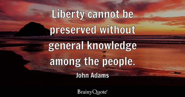 Liberty cannot be preserved without general knowledge among the people. - John Adams