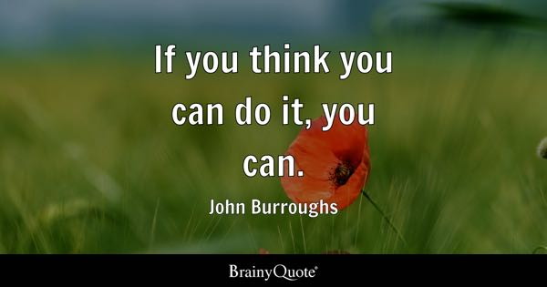 If you think you can do it, you can. - John Burroughs
