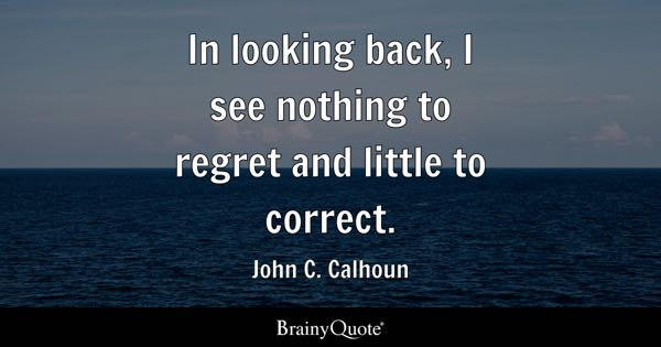 In Looking Back, I See Nothing To Regret And Little To Correct.   John