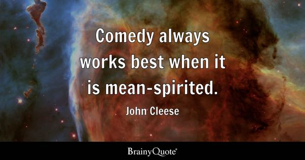 Comedy always works best when it is mean-spirited. - John Cleese