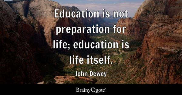 Education is not preparation for life; education is life itself. - John Dewey