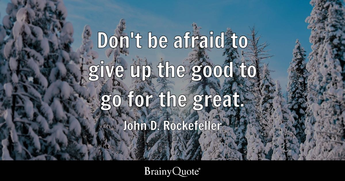 John D Rockefeller Dont Be Afraid To Give Up The Good To Go