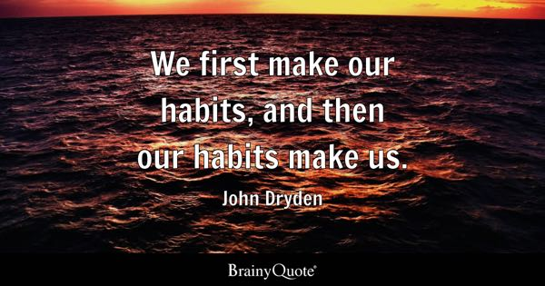We first make our habits, and then our habits make us. - John Dryden