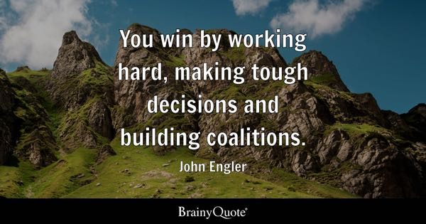 You win by working hard, making tough decisions and building coalitions. - John Engler