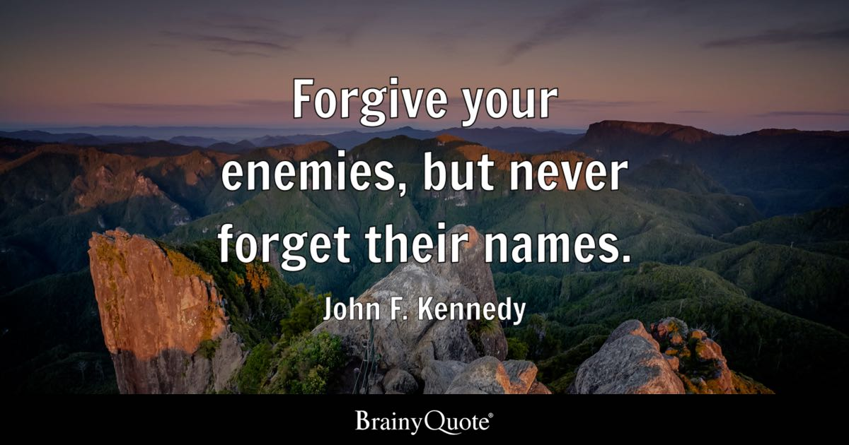 John F Kennedy Forgive Your Enemies But Never Forget Their