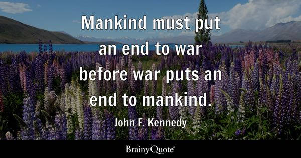 Mankind must put an end to war before war puts an end to mankind. - John F. Kennedy