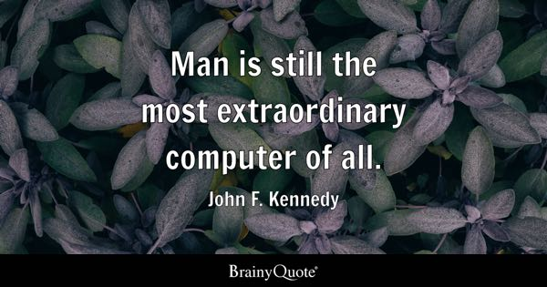 Man Is Still The Most Extraordinary Computer Of All.   John F. Kennedy