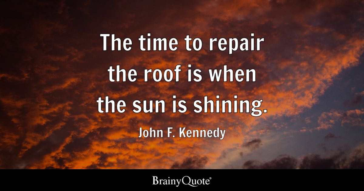 Roof Quotes John F. Kennedy   The time to repair the roof is when the sun Roof Quotes