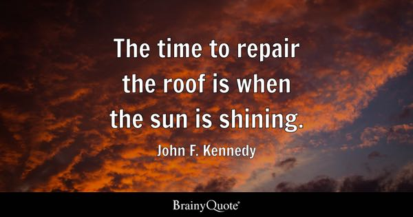 The time to repair the roof is when the sun is shining. - John F. Kennedy